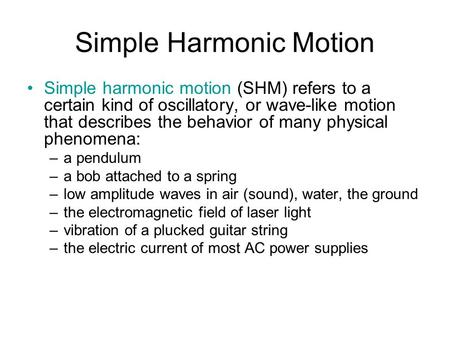 Simple Harmonic Motion Simple harmonic motion (SHM) refers to a certain kind of oscillatory, or wave-like motion that describes the behavior of many physical.