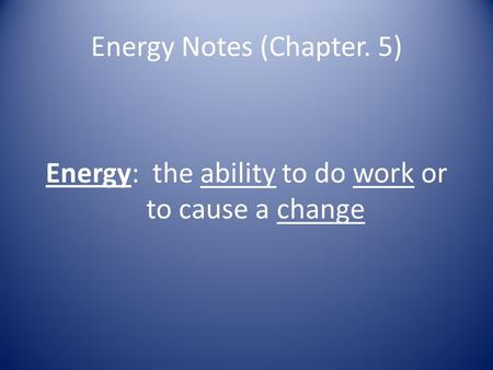 Energy Notes (Chapter. 5) Energy: the ability to do work or to cause a change.