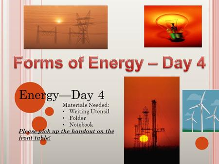 Energy—Day 4 Materials Needed: Writing Utensil Folder Notebook Please pick up the handout on the front table!