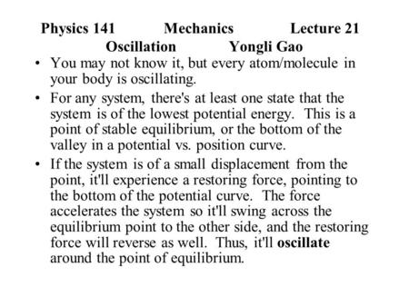 Physics 141Mechanics Lecture 21 Oscillation Yongli Gao You may not know it, but every atom/molecule in your body is oscillating. For any system, there's.