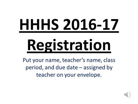 HHHS 2016-17 Registration Put your name, teacher's name, class period, and due date – assigned by teacher on your envelope.