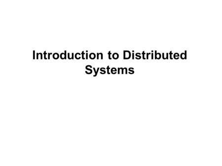 "Introduction to Distributed Systems. Distributed System Definitions:  ""A distributed system is a collection of independent computers that appear to the."