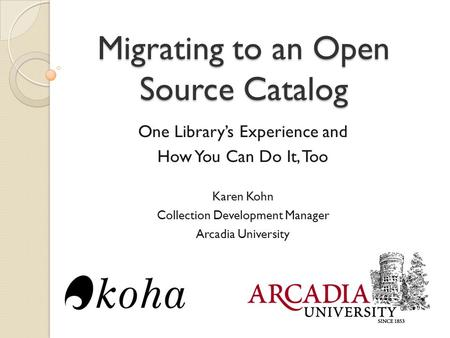Migrating to an Open Source Catalog One Library's Experience and How You Can Do It, Too Karen Kohn Collection Development Manager Arcadia University.