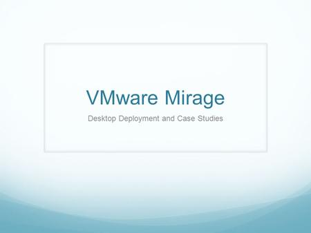 VMware Mirage Desktop Deployment and Case Studies.