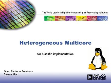 The World Leader in High Performance Signal Processing Solutions Heterogeneous Multicore for blackfin implementation Open Platform Solutions Steven Miao.