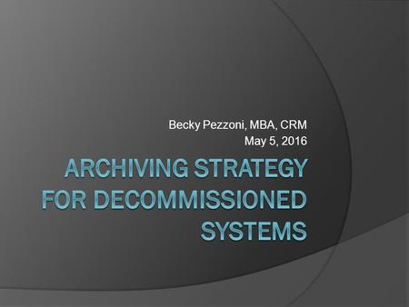 Becky Pezzoni, MBA, CRM May 5, 2016. Decommissioning: What and When  A process by which a business application is removed from use  Requires analysis.