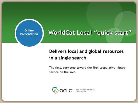 "Delivers local and global resources in a single search The first, easy step toward the first cooperative library service on the Web WorldCat Local ""quick."