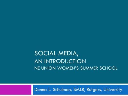 SOCIAL MEDIA, AN INTRODUCTION NE UNION WOMEN'S SUMMER SCHOOL Donna L. Schulman, SMLR, Rutgers, University.