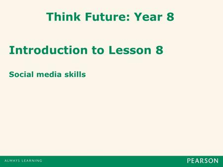 Think Future: Year 8 Introduction to Lesson 8 Social media skills.