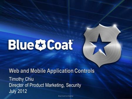 Blue Coat Confidential Web and Mobile Application Controls Timothy Chiu Director of Product Marketing, Security July 2012.