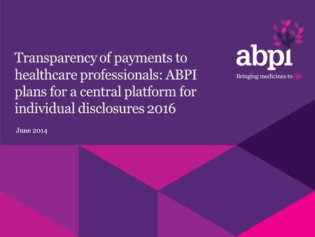 Transparency of payments to healthcare professionals: ABPI plans for a central platform for individual disclosures 2016 June 2014.