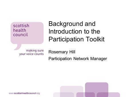 Www.scottishhealthcouncil.org Rosemary Hill Participation Network Manager Background and Introduction to the Participation Toolkit.