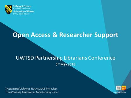 Open Access & Researcher Support UWTSD Partnership Librarians Conference 5 th May 2016.