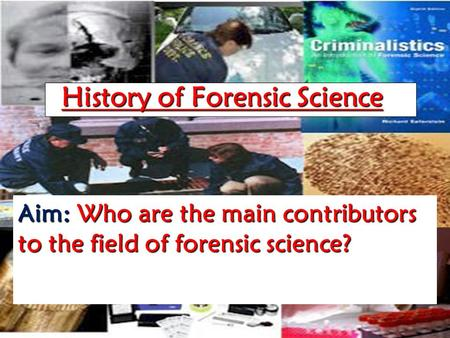 History of Forensic Science Aim: Who are the main contributors to the field of forensic science?