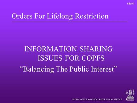 "CROWN OFFICE AND PROCURATOR FISCAL SERVICE Slide 1 Orders For Lifelong Restriction INFORMATION SHARING ISSUES FOR COPFS ""Balancing The Public Interest"""