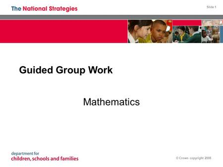 Slide 1 © Crown copyright 2008 Guided Group Work Mathematics.