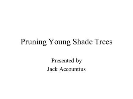 Pruning Young Shade Trees Presented by Jack Accountius.