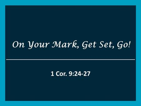On Your Mark, Get Set, Go! 1 Cor. 9:24-27. 1 Corinthians 9 Y24 Do you not know that those who run in a race all run, but one receives the prize? Run in.