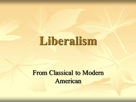 Liberalism From <strong>Classical</strong> to Modern American. Absolute despotism once had to be accepted Before <strong>classical</strong> liberalism, the dominant idea was that God created.