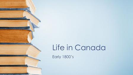 Life in Canada Early 1800's. Life In Canada: towns Larger more established communities were located on the East Coast and in Lower Canada Quebec City.