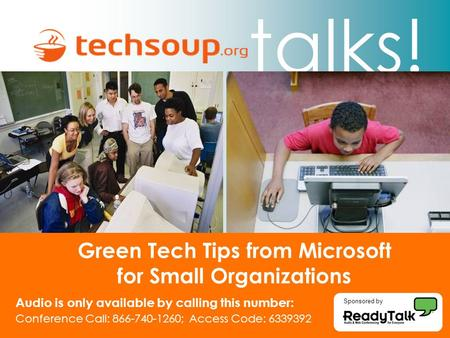 Talks! Green Tech Tips from Microsoft for Small Organizations Audio is only available by calling this number: Conference Call: 866-740-1260; Access Code: