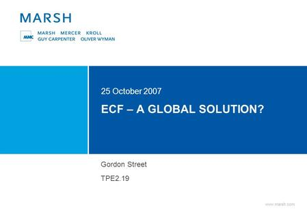 Www.marsh.com ECF – A GLOBAL SOLUTION? 25 October 2007 Gordon Street TPE2.19.