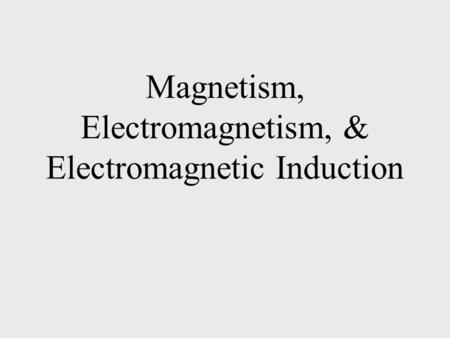 Magnetism, Electromagnetism, & Electromagnetic Induction.