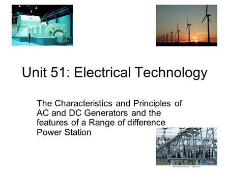 Unit 51: Electrical Technology The Characteristics and Principles of AC and DC Generators and the features of a Range of difference Power Station.