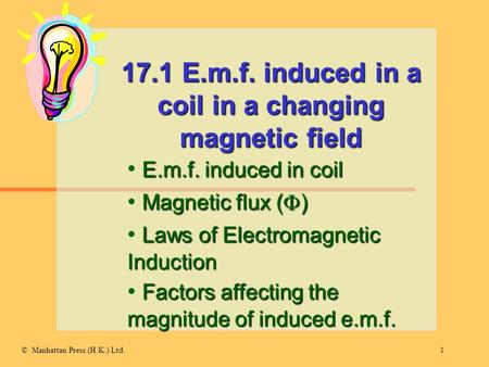 1© Manhattan Press (H.K.) Ltd. 17.1 E.m.f. induced in a coil in a changing magnetic field E.m.f. induced in coil Magnetic flux (  ) Laws of Electromagnetic.