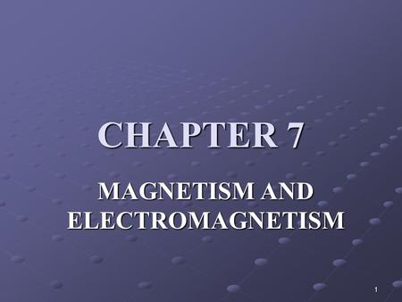 1 CHAPTER 7 MAGNETISM AND ELECTROMAGNETISM. 2 Objectives Explain the principle of the magnetic field Explain the principle of electromagnetism Describe.