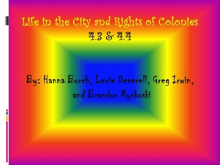 Life in the City and Rights of Colonies 4.3 & 4.4 By: Hanna Burch, Lexie Deverell, Greg Irwin, and Brandon Ryskoski.
