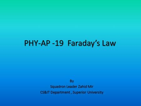 By Squadron Leader Zahid Mir CS&IT Department, Superior University PHY-AP -19 Faraday's Law.
