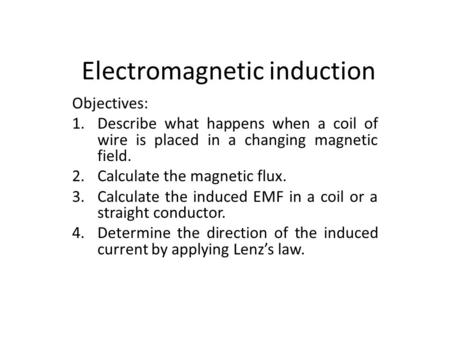 Electromagnetic induction Objectives: 1.Describe what happens when a coil of wire is placed in a changing magnetic field. 2.Calculate the magnetic flux.