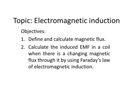 Topic: Electromagnetic induction Objectives: 1.Define and calculate magnetic flux. 2.Calculate the induced EMF in a coil when there is a changing magnetic.