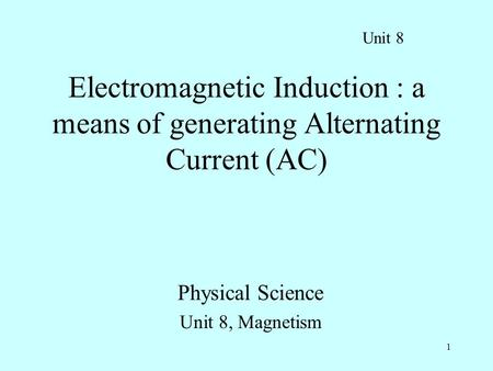 Physical Science Unit 8, Magnetism Electromagnetic Induction : a means of generating Alternating Current (AC) Unit 8 1.
