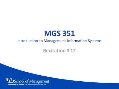 MGS 351 Introduction to Management Information Systems Recitation # 12.
