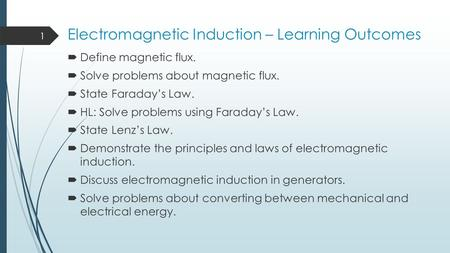 Electromagnetic Induction – Learning Outcomes  Define magnetic flux.  Solve problems about magnetic flux.  State Faraday's Law.  HL: Solve problems.