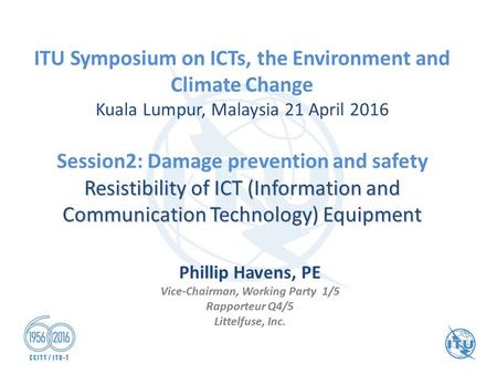ITU Symposium on ICTs, the Environment and Climate Change Kuala Lumpur, Malaysia 21 April 2016 Session2: Damage prevention and safety Resistibility of.