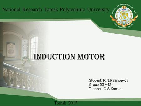 Induction motor National Research Tomsk Polytechnic University Student: R.N.Kalimbekov Group 5GM42 Teacher: O.S.Kachin Tomsk 2015.