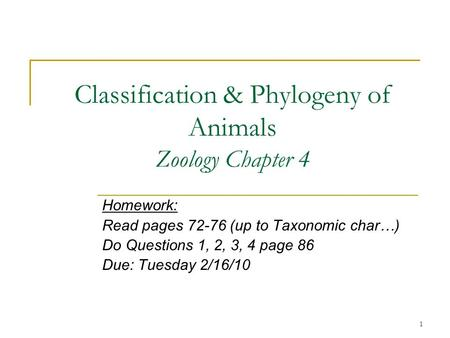 1 Classification & Phylogeny of Animals Zoology Chapter 4 Homework: Read pages 72-76 (up to Taxonomic char…) Do Questions 1, 2, 3, 4 page 86 Due: Tuesday.