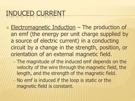  Electromagnetic Induction – The production of an emf (the energy per unit charge supplied by a source of electric current) in a conducting circuit by.