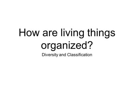 How are living things organized? Diversity and Classification.