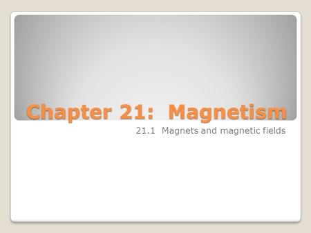 Chapter 21: Magnetism 21.1 Magnets and magnetic fields.