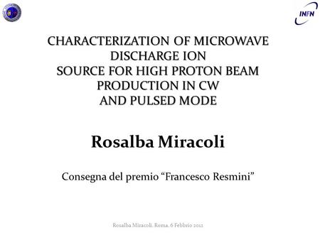 "CHARACTERIZATION OF MICROWAVE DISCHARGE ION SOURCE FOR HIGH PROTON BEAM PRODUCTION IN CW AND PULSED MODE Rosalba Miracoli Consegna del premio ""Francesco."