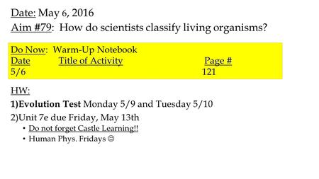 Date: May 6, 2016 Aim #79: How do scientists classify living organisms? HW: 1)Evolution Test Monday 5/9 and Tuesday 5/10 2)Unit 7e due Friday, May 13th.