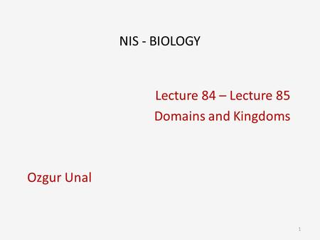NIS - BIOLOGY Lecture 84 – Lecture 85 Domains and Kingdoms Ozgur Unal 1.