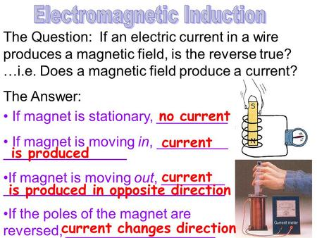 The Question: If an electric current in a wire produces a magnetic field, is the reverse true? …i.e. Does a magnetic field produce a current? The Answer: