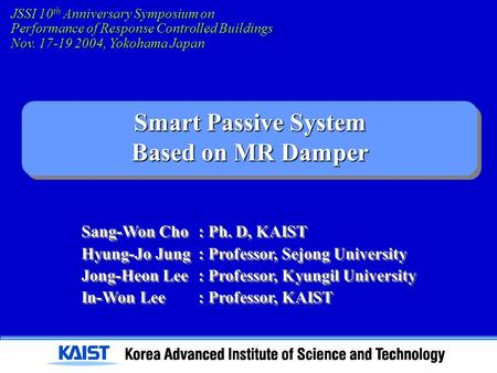 Smart Passive System Based on MR Damper JSSI 10 th Anniversary Symposium on Performance of Response Controlled Buildings Nov. 17-19 2004, Yokohama Japan.