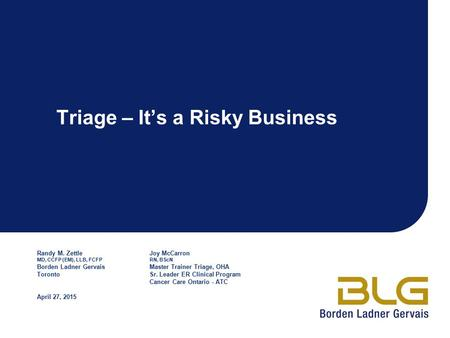Triage – It's a Risky Business Randy M. ZettleJoy McCarron MD, CCFP (EM), LLB, FCFPRN, BScN Borden Ladner GervaisMaster Trainer Triage, OHA TorontoSr.