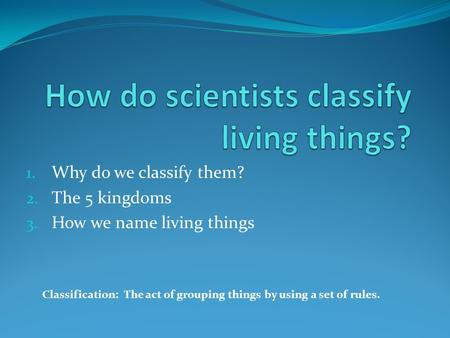 1. Why do we classify them? 2. The 5 kingdoms 3. How we name living things Classification: The act of grouping things by using a set of rules.